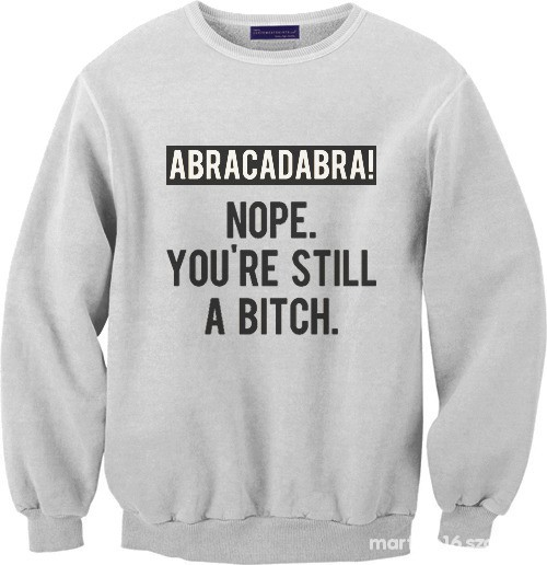 Bluzy ABRACADABRA NOPE YOURE STILL A BITCH